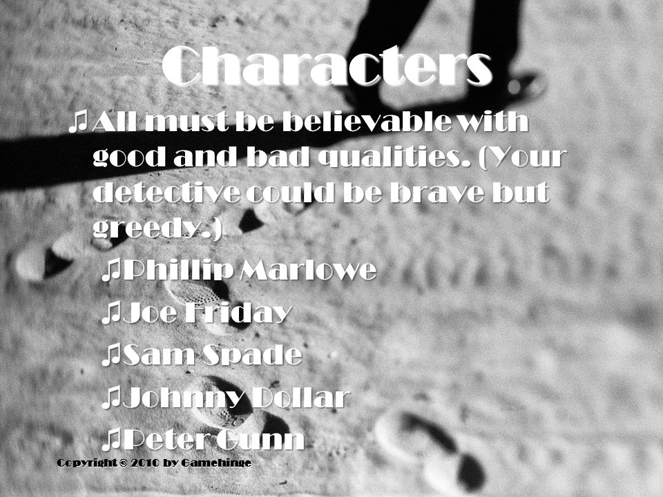 Characters ♫ All must be believable with good and bad qualities. (Your detective could be brave but greedy.) ♫ Phillip Marlowe ♫ Joe Friday ♫ Sam Spad