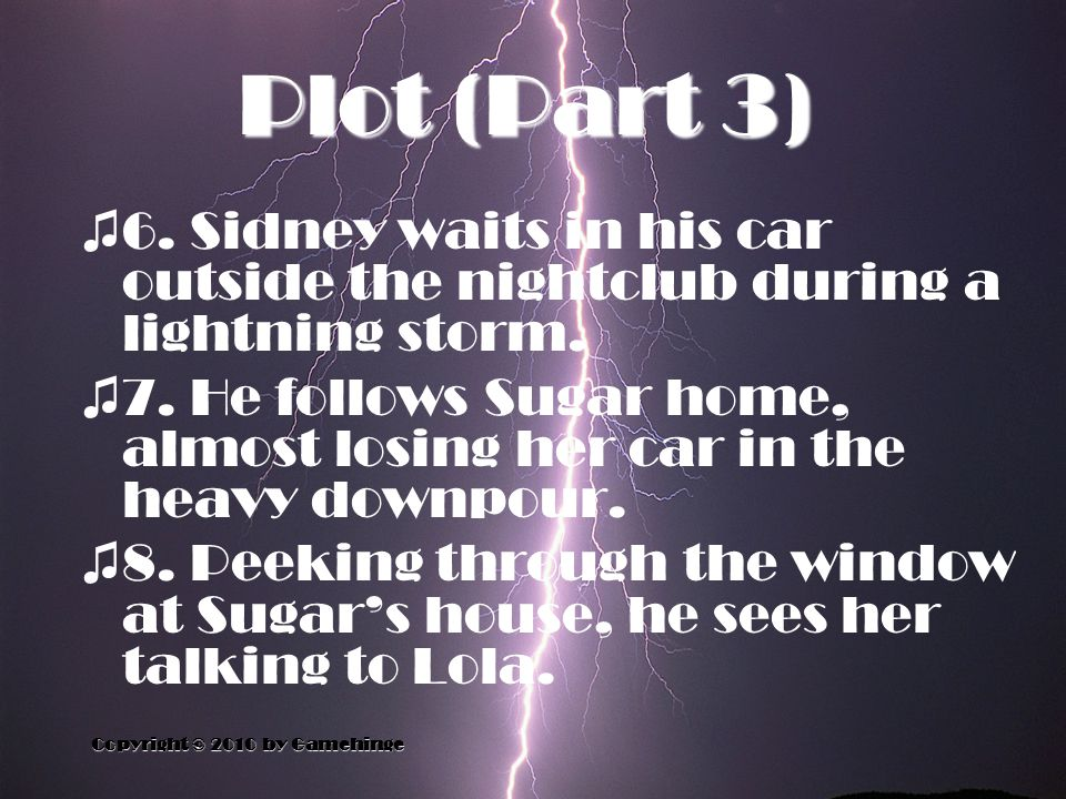 Plot (Part 3) Copyright © 2010 by Gamehinge ♫ 6. Sidney waits in his car outside the nightclub during a lightning storm. ♫ 7. He follows Sugar home, a