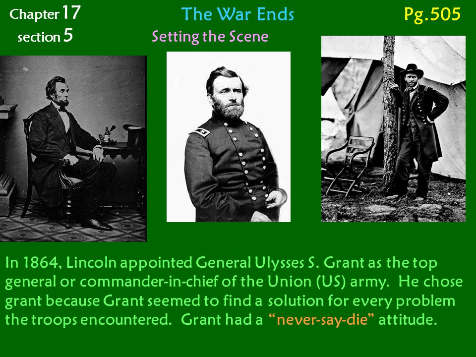 The War Ends Setting the Scene Chapter 17 section 5 Pg.505 In 1864, Lincoln appointed General Ulysses S. Grant as the top general or commander-in-chie
