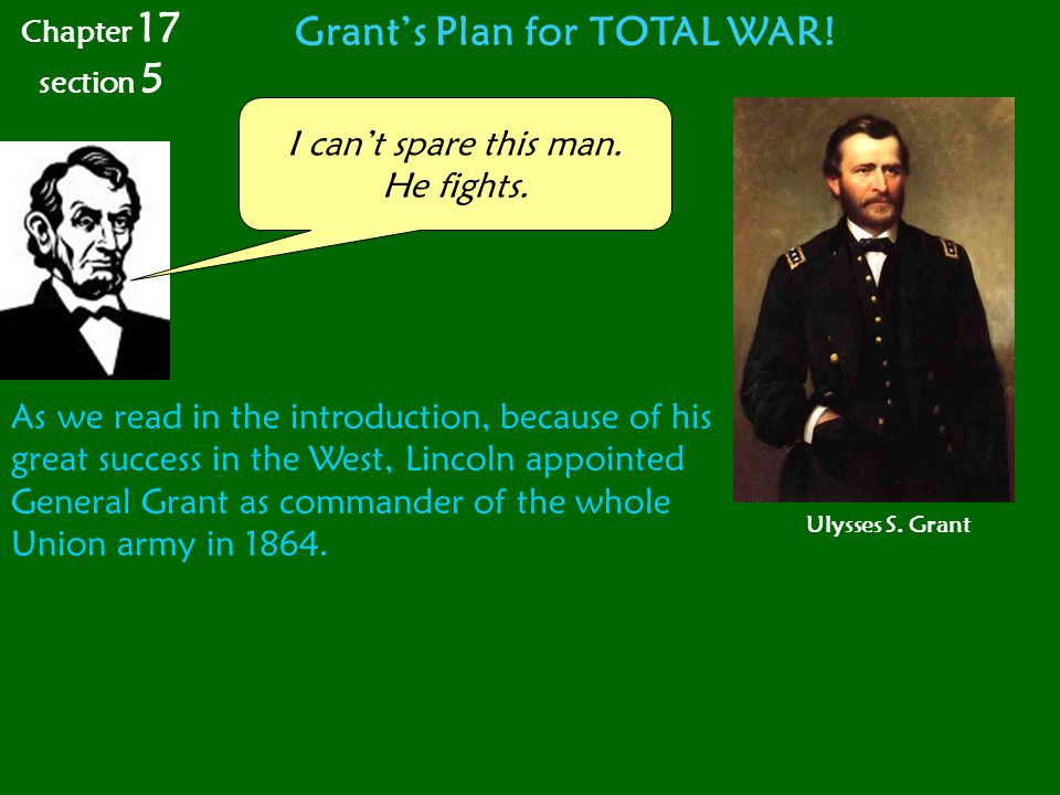 Grant's Plan for TOTAL WAR! I can't spare this man. He fights. As we read in the introduction, because of his great success in the West, Lincoln appoi