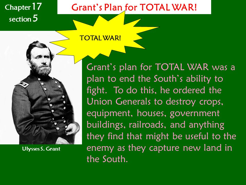 Grant's Plan for TOTAL WAR! Ulysses S. Grant TOTAL WAR! Grant's plan for TOTAL WAR was a plan to end the South's ability to fight. To do this, he orde