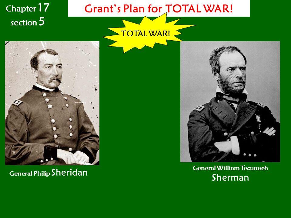 Grant's Plan for TOTAL WAR! General Philip Sheridan TOTAL WAR! General William Tecumseh Sherman Chapter 17 section 5