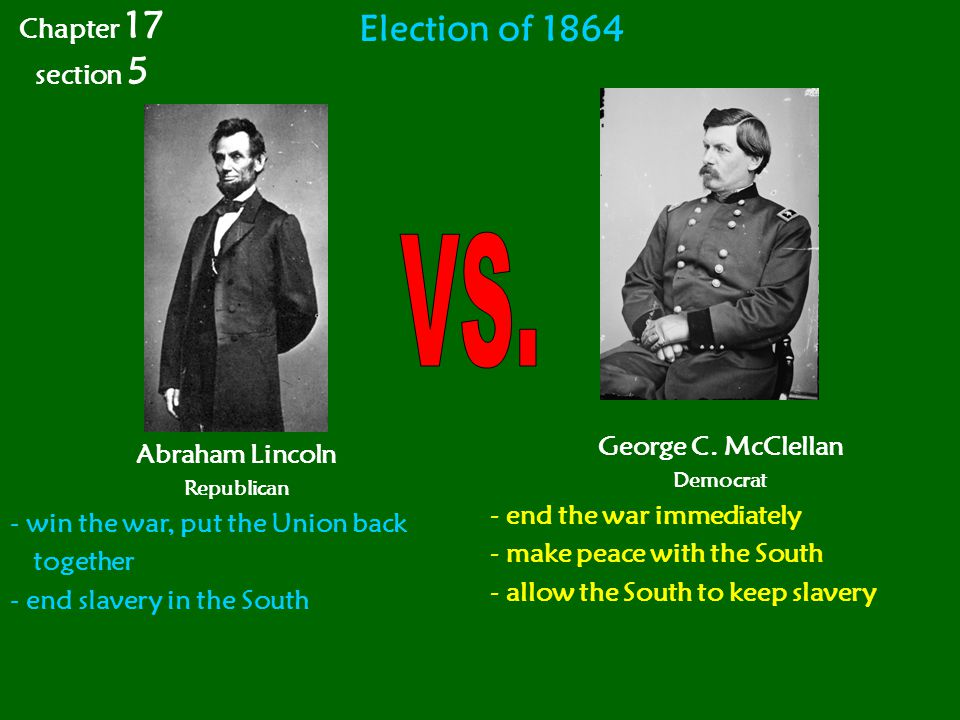 Election of 1864 Abraham Lincoln Republican - win the war, put the Union back together - end slavery in the South George C. McClellan Democrat - end t