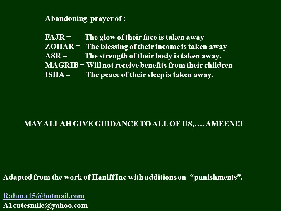 Abandoning prayer of : FAJR = The glow of their face is taken away ZOHAR = The blessing of their income is taken away ASR = The strength of their body is taken away.