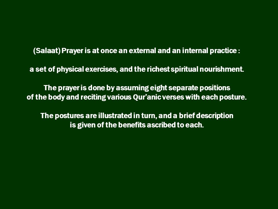 (Salaat) Prayer is at once an external and an internal practice : a set of physical exercises, and the richest spiritual nourishment.
