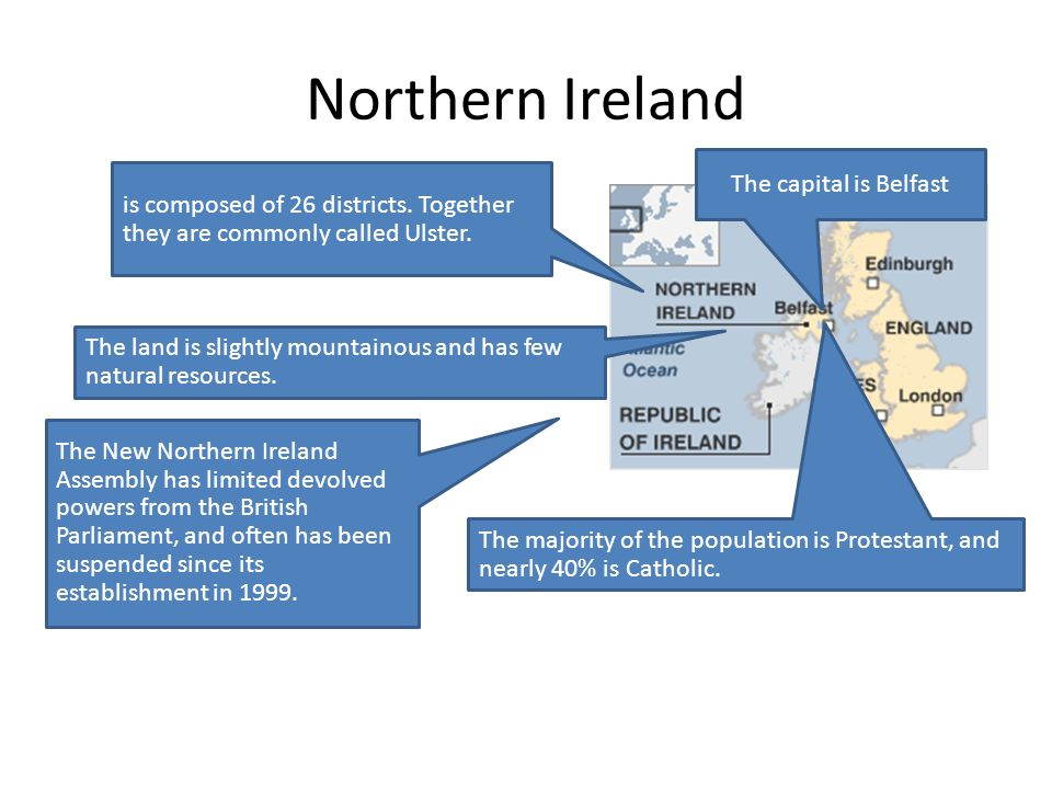 Northern Ireland is composed of 26 districts. Together they are commonly called Ulster. The capital is Belfast The land is slightly mountainous and ha