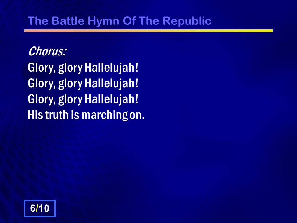 The Battle Hymn Of The Republic Chorus: Glory, glory Hallelujah.