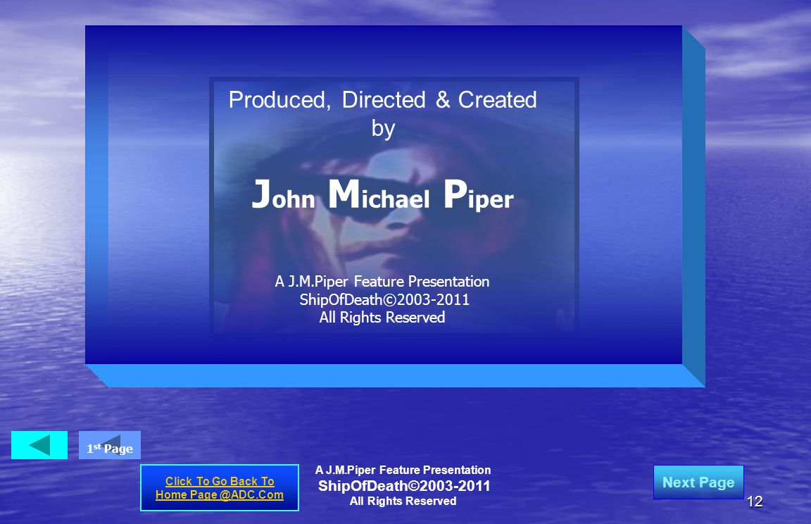 12 Produced, Directed & Created by J ohn M ichael P iper A J.M.Piper Feature Presentation ShipOfDeath©2003-2011 All Rights Reserved A J.M.Piper Feature Presentation ShipOfDeath©2003-2011 All Rights Reserved Click To Go Back To Home Page @ADC.Com Next Page 1 st Page