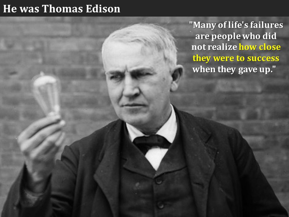 Many of life s failures are people who did not realize how close they were to success when they gave up. when they gave up. He was Thomas Edison
