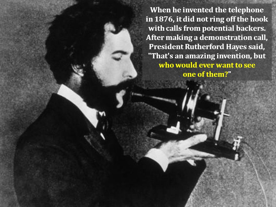 When he invented the telephone in 1876, it did not ring off the hook with calls from potential backers.