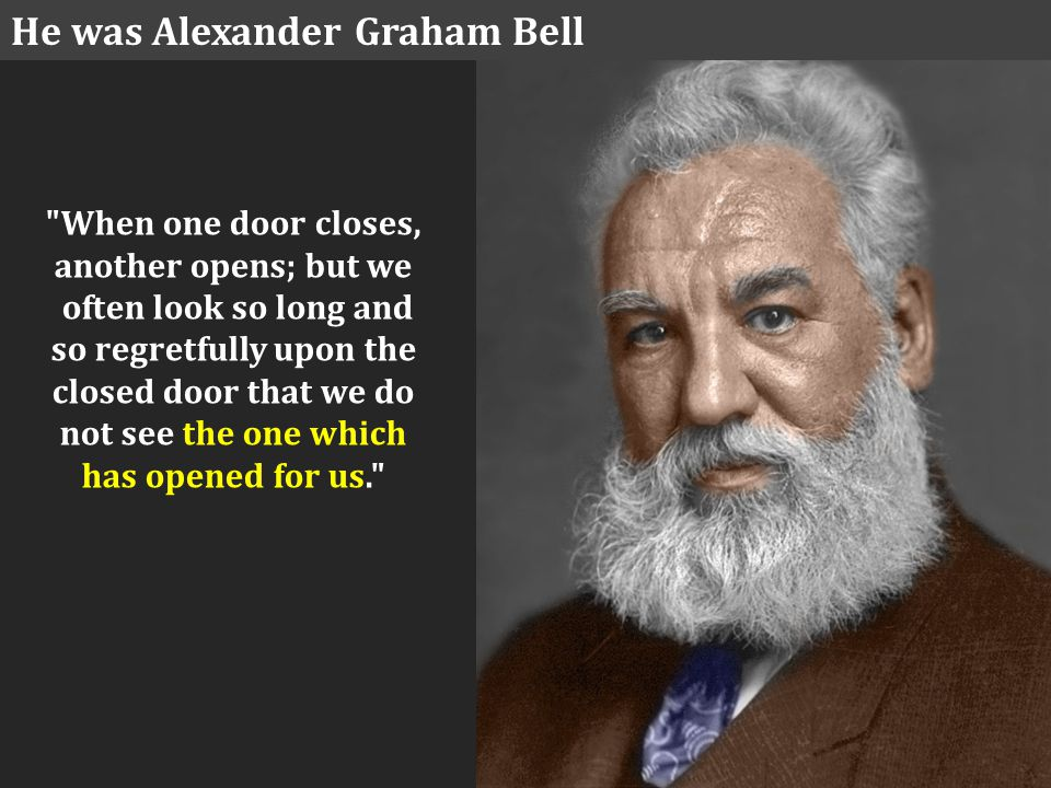 When one door closes, another opens; but we often look so long and so regretfully upon the closed door that we do not see the one which has opened for us. He was Alexander Graham Bell