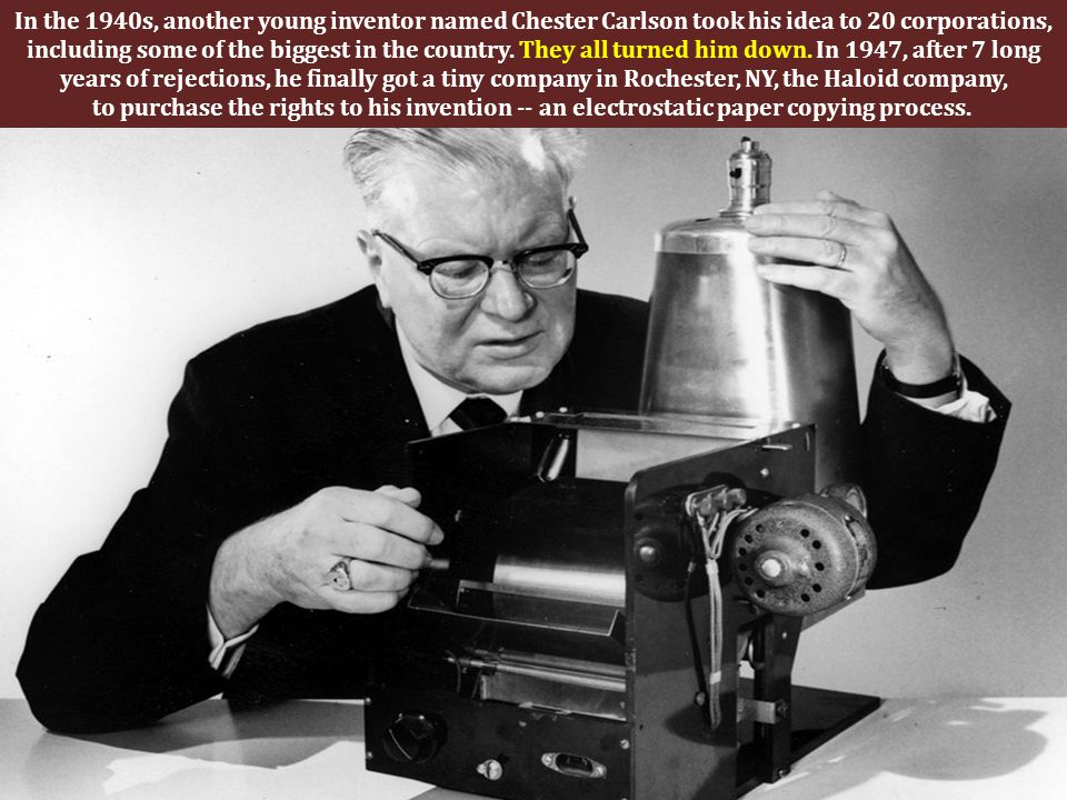 In the 1940s, another young inventor named Chester Carlson took his idea to 20 corporations, including some of the biggest in the country.