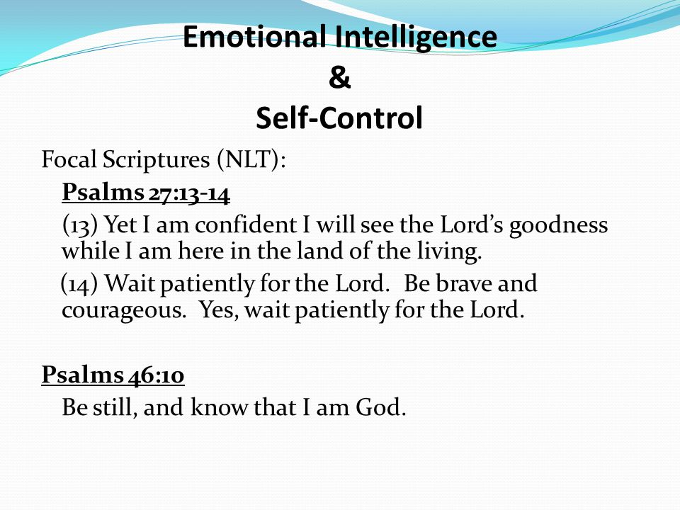 Emotional Intelligence & Self-Control Focal Scriptures (NLT): Psalms 27:13-14 (13) Yet I am confident I will see the Lord's goodness while I am here i
