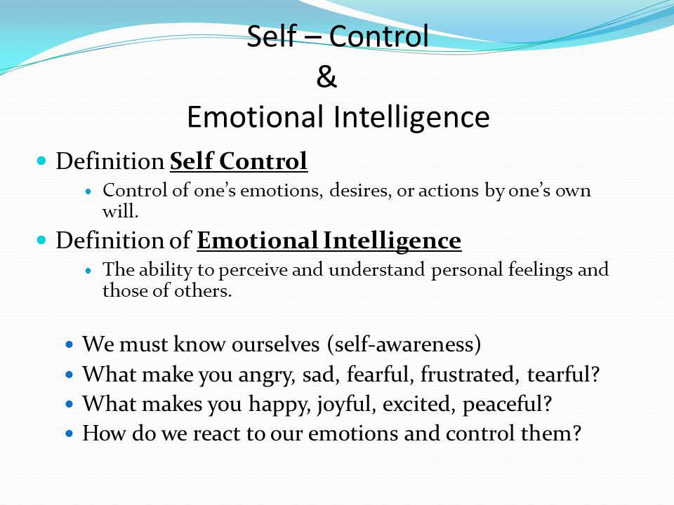 Self – Control & Emotional Intelligence Definition Self Control Control of one's emotions, desires, or actions by one's own will.