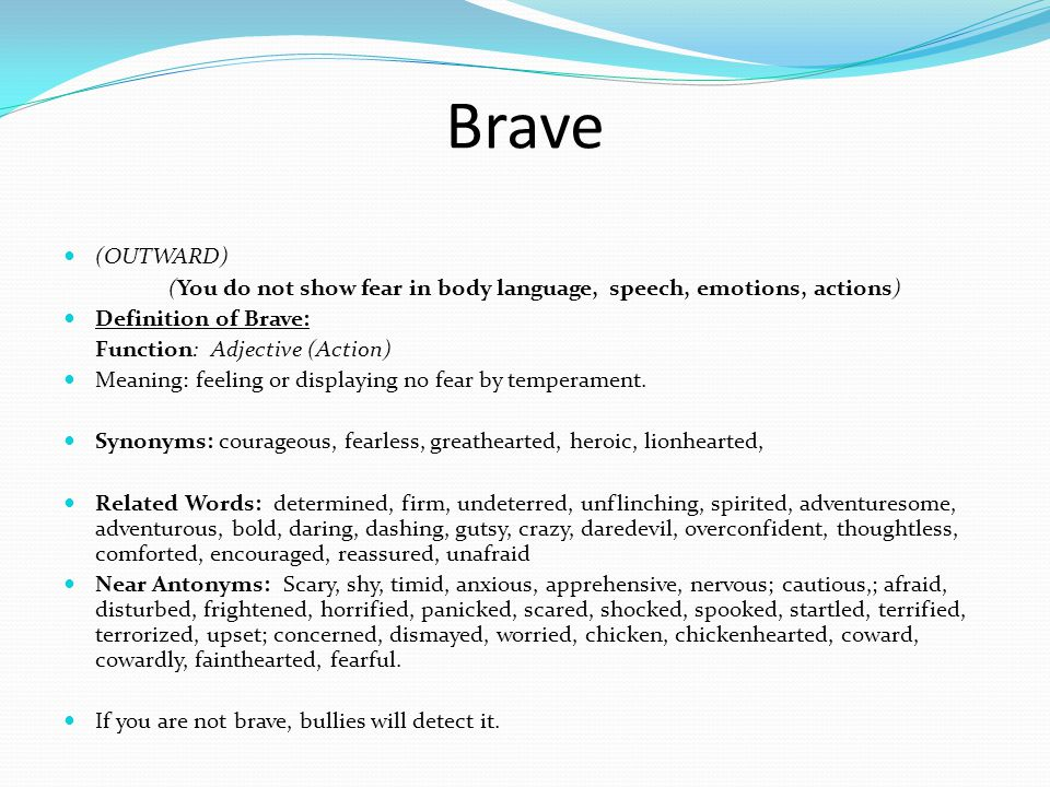 Brave (OUTWARD) (You do not show fear in body language, speech, emotions, actions) Definition of Brave: Function: Adjective (Action) Meaning: feeling