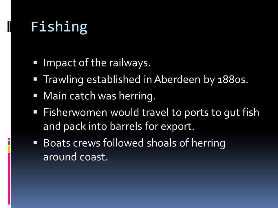 Fishing  Impact of the railways.  Trawling established in Aberdeen by 1880s.