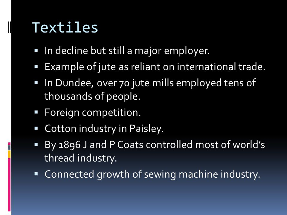 Textiles  In decline but still a major employer.  Example of jute as reliant on international trade.  In Dundee, over 70 jute mills employed tens o