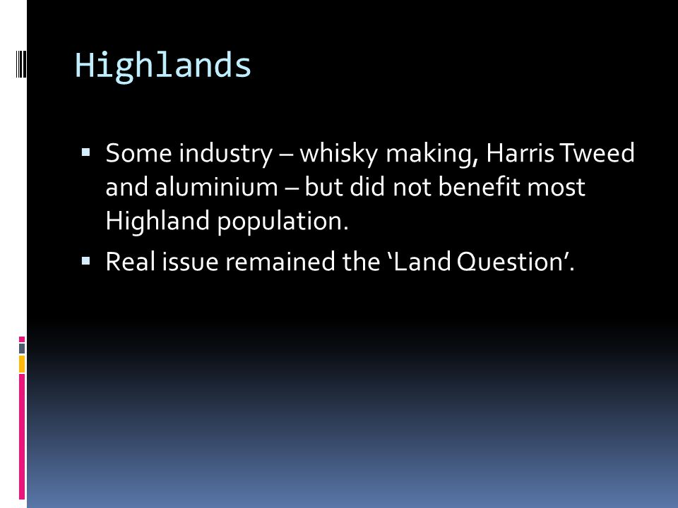 Highlands  Some industry – whisky making, Harris Tweed and aluminium – but did not benefit most Highland population.