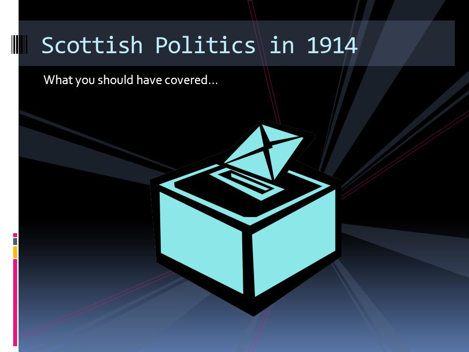 What you should have covered... Scottish Politics in 1914