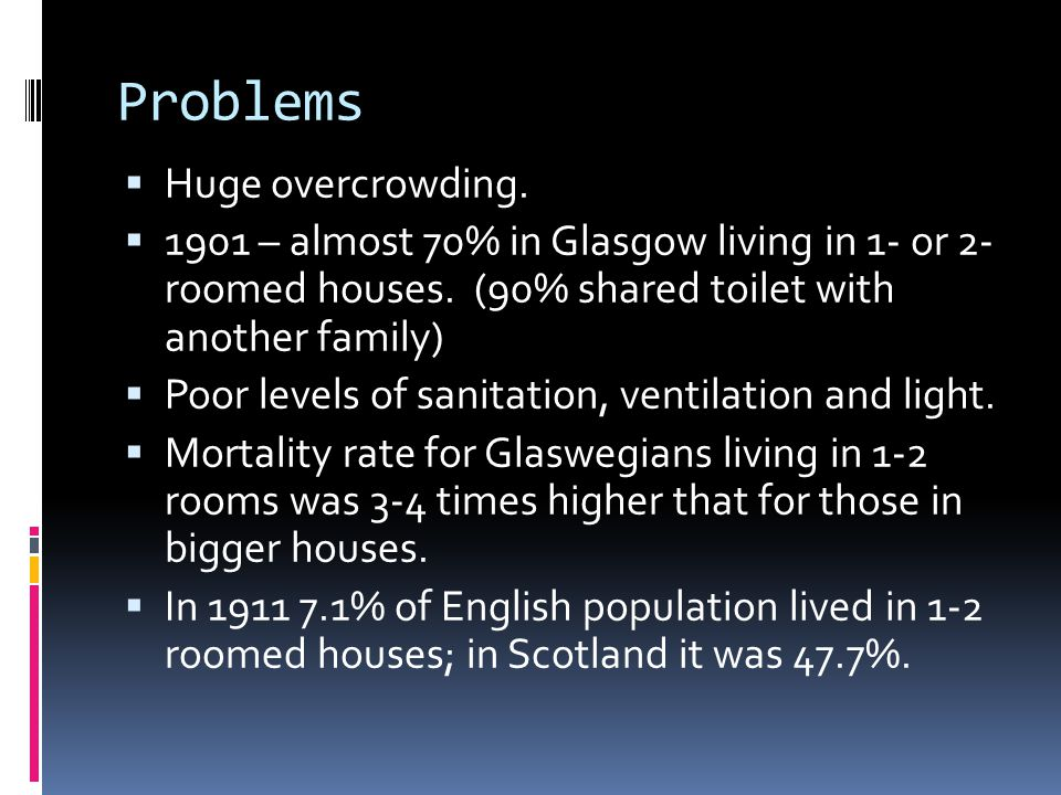 Problems  Huge overcrowding.  1901 – almost 70% in Glasgow living in 1- or 2- roomed houses.