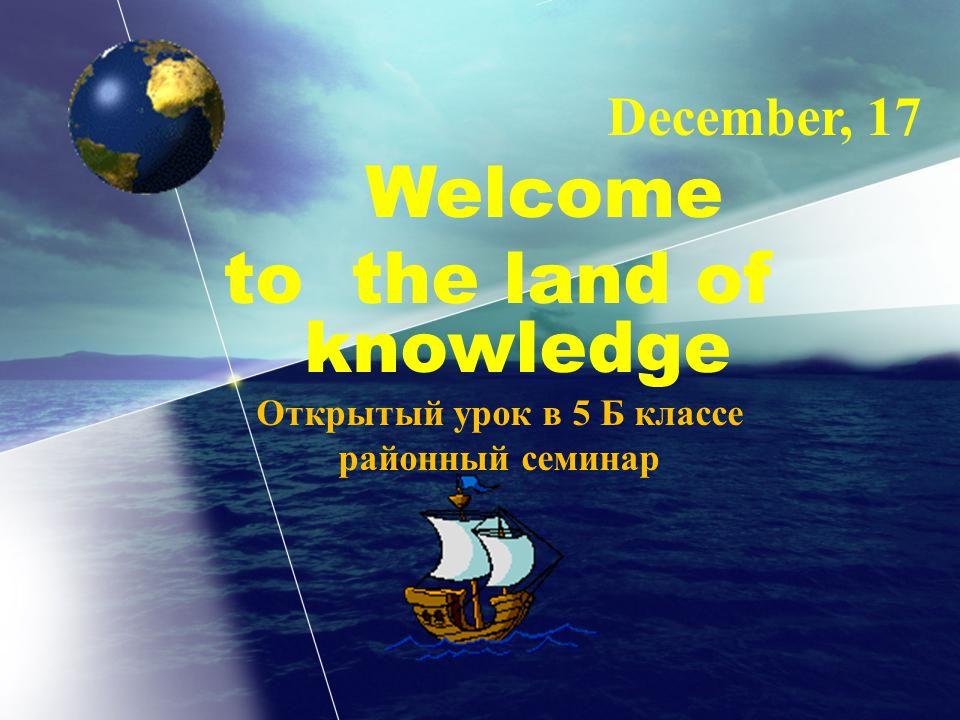 December, 17 Welcome to the land of knowledge Открытый урок в 5 Б классе районный семинар