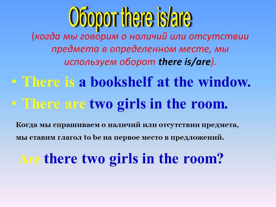 (когда мы говорим о наличий или отсутствии предмета в определенном месте, мы используем оборот there is/are). There is a bookshelf at the window. Ther