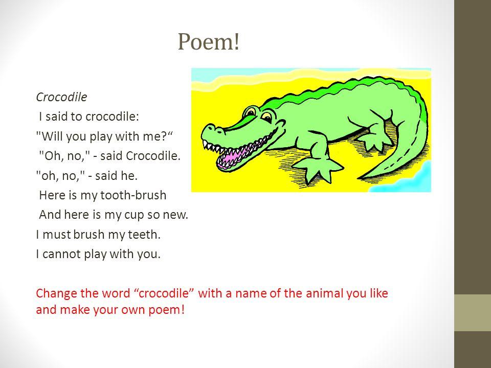 Poem. Crocodile I said to crocodile: Will you play with me? Oh, no, - said Crocodile.