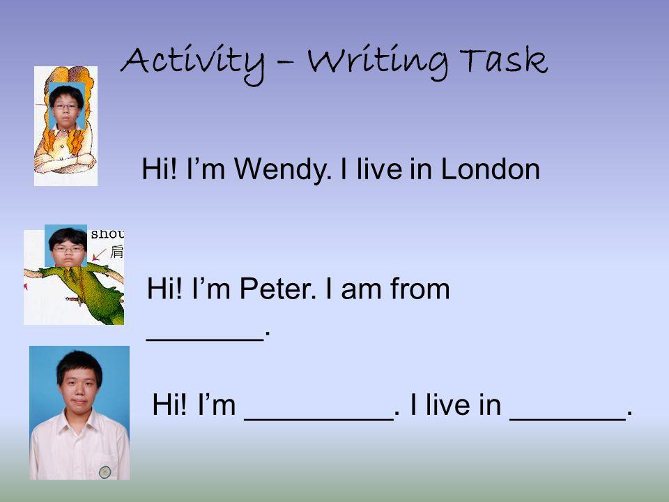 Activity – Writing Task Hi! I'm Wendy. I live in London Hi! I'm Peter. I am from _______. Hi! I'm _________. I live in _______.