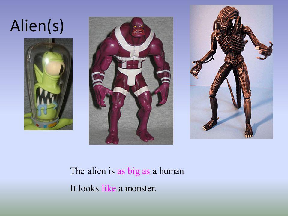 Alien(s) The alien is as big as a human It looks like a monster.