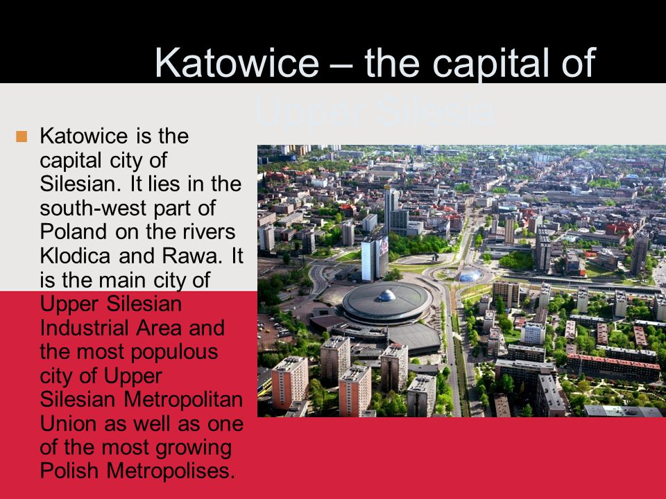 Katowice – the capital of Upper Silesia Katowice is the capital city of Silesian. It lies in the south-west part of Poland on the rivers Klodica and R