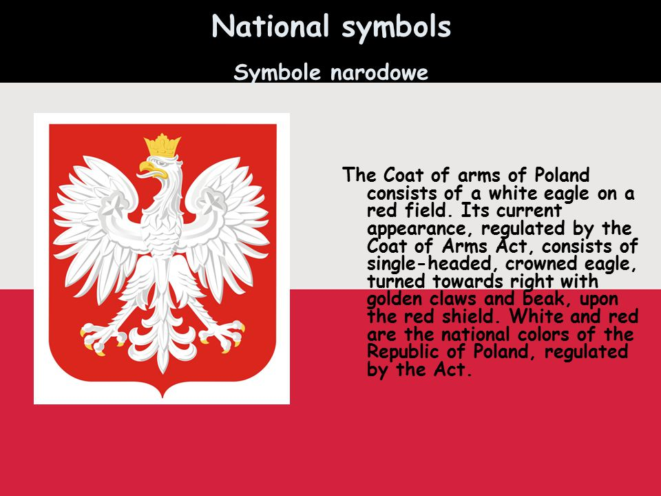 National symbols Symbole narodowe The Coat of arms of Poland consists of a white eagle on a red field. Its current appearance, regulated by the Coat o