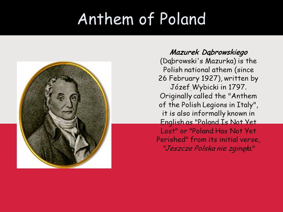 Anthem of Poland Mazurek Dąbrowskiego (Dąbrowski s Mazurka) is the Polish national athem (since 26 February 1927), written by Józef Wybicki in 1797.