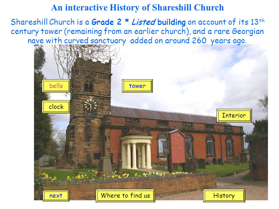 An interactive History of Shareshill Church Shareshill Church is a Grade 2 * Listed building on account of its 13 th century tower (remaining from an earlier church), and a rare Georgian nave with curved sanctuary added on around 260 years ago.