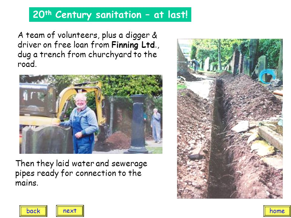 20 th Century sanitation – at last! A team of volunteers, plus a digger & driver on free loan from Finning Ltd., dug a trench from churchyard to the r