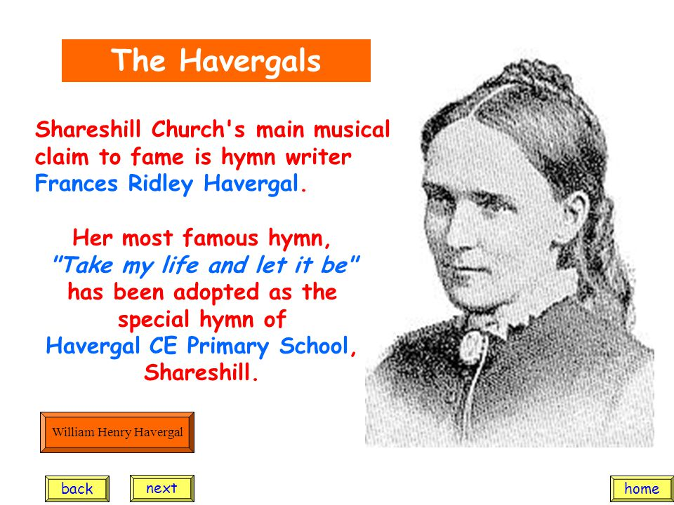 The Havergals Her most famous hymn, Take my life and let it be has been adopted as the special hymn of Havergal CE Primary School, Shareshill.