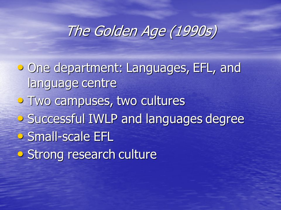 The Golden Age (1990s) One department: Languages, EFL, and language centre One department: Languages, EFL, and language centre Two campuses, two cultures Two campuses, two cultures Successful IWLP and languages degree Successful IWLP and languages degree Small-scale EFL Small-scale EFL Strong research culture Strong research culture