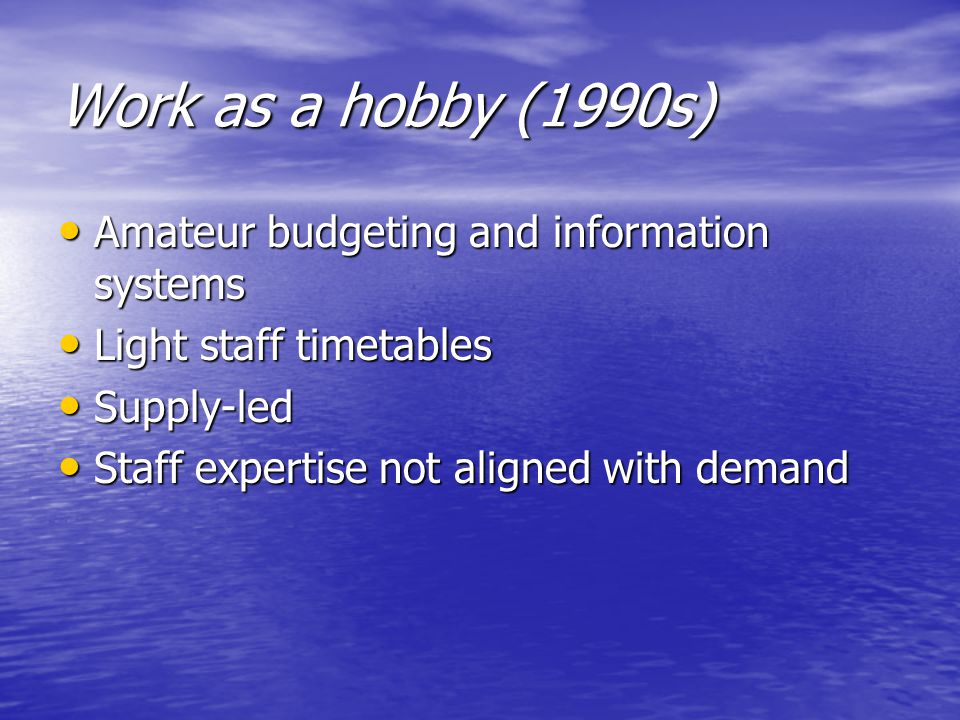 Work as a hobby (1990s) Amateur budgeting and information systems Amateur budgeting and information systems Light staff timetables Light staff timetables Supply-led Supply-led Staff expertise not aligned with demand Staff expertise not aligned with demand
