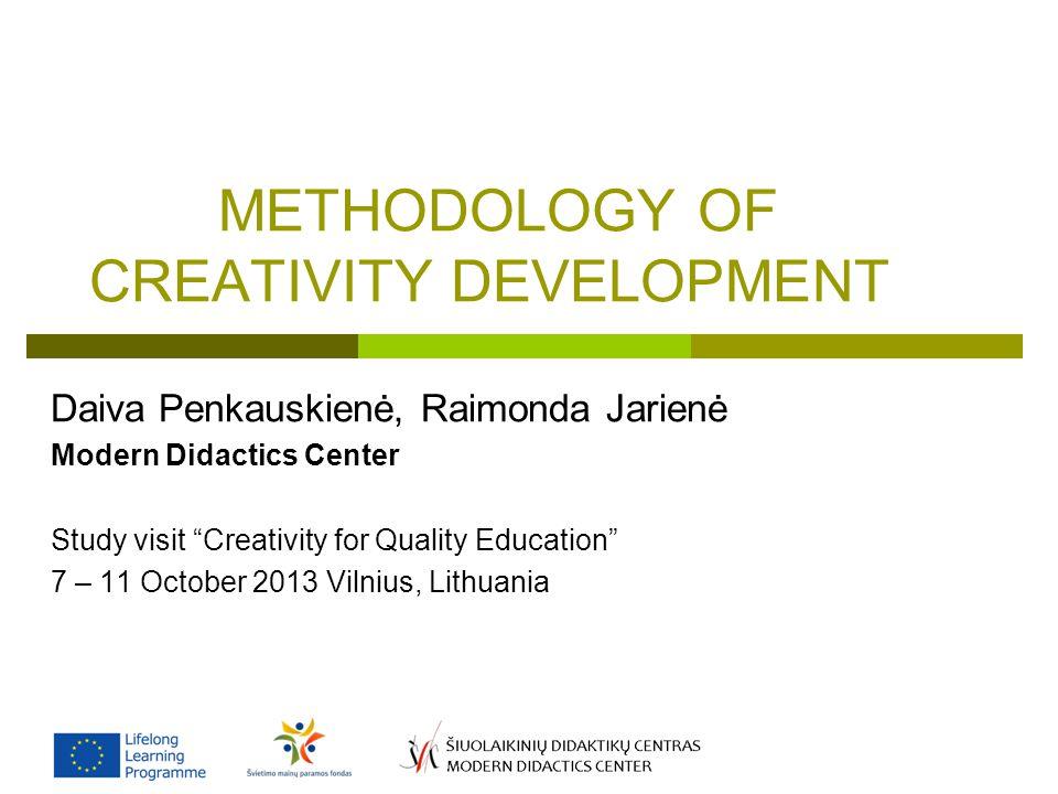 METHODOLOGY OF CREATIVITY DEVELOPMENT Daiva Penkauskienė, Raimonda Jarienė Modern Didactics Center Study visit Creativity for Quality Education 7 – 11 October 2013 Vilnius, Lithuania