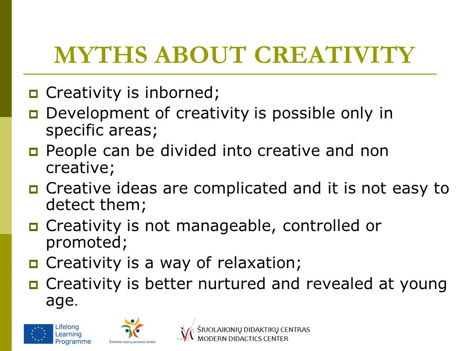 MYTHS ABOUT CREATIVITY  Creativity is inborned;  Development of creativity is possible only in specific areas;  People can be divided into creative