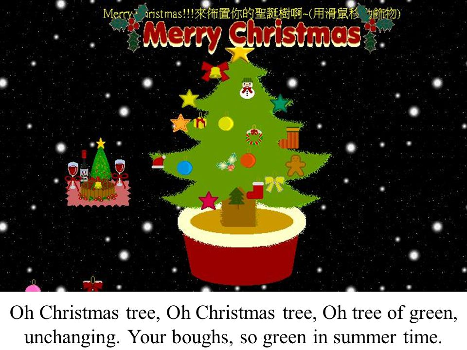 Do brave the snow of wintertime, Oh Christmas tree Oh Christmas tree, Oh tree of green, unchanging