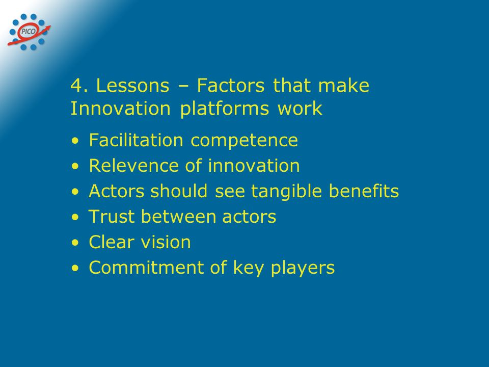 4. Lessons – Factors that make Innovation platforms work Facilitation competence Relevence of innovation Actors should see tangible benefits Trust bet
