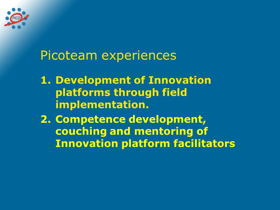 Picoteam experiences 1.Development of Innovation platforms through field implementation. 2.Competence development, couching and mentoring of Innovatio