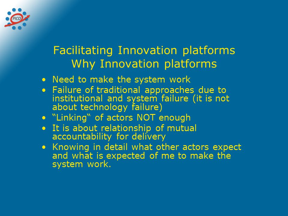 Facilitating Innovation platforms Why Innovation platforms Need to make the system work Failure of traditional approaches due to institutional and sys