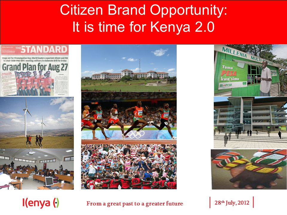 From a great past to a greater future 28 th July, 2012 Citizen Brand Opportunity: It is time for Kenya 2.0