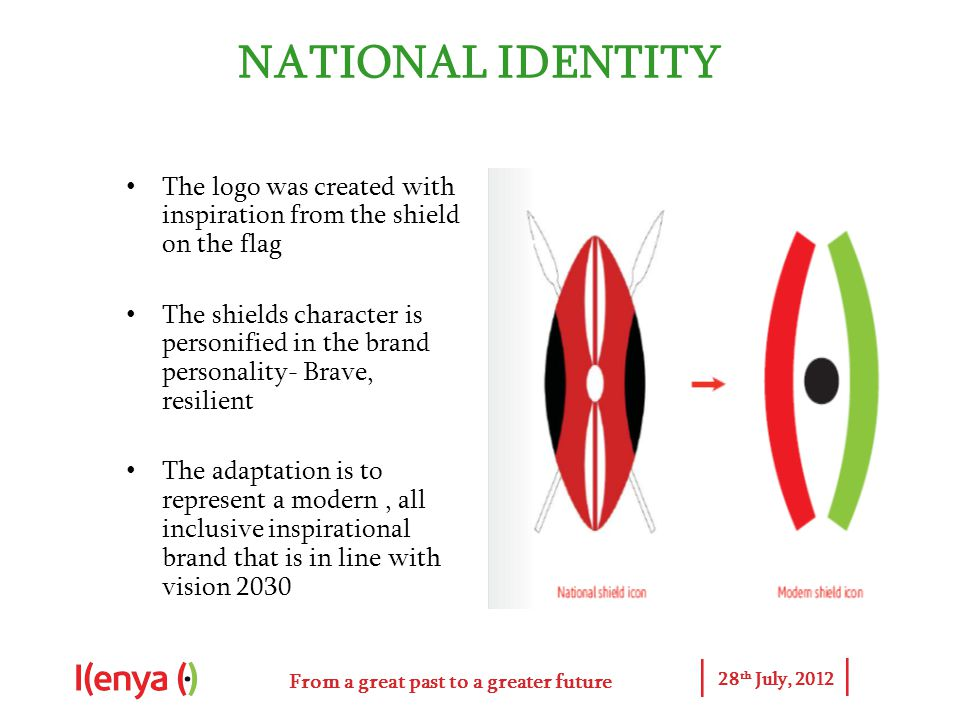 From a great past to a greater future 28 th July, 2012 NATIONAL IDENTITY The logo was created with inspiration from the shield on the flag The shields character is personified in the brand personality- Brave, resilient The adaptation is to represent a modern, all inclusive inspirational brand that is in line with vision 2030