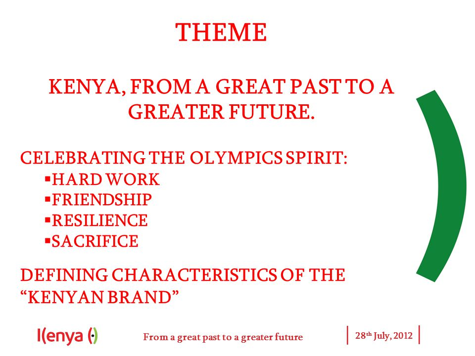 From a great past to a greater future 28 th July, 2012 THEME KENYA, FROM A GREAT PAST TO A GREATER FUTURE.