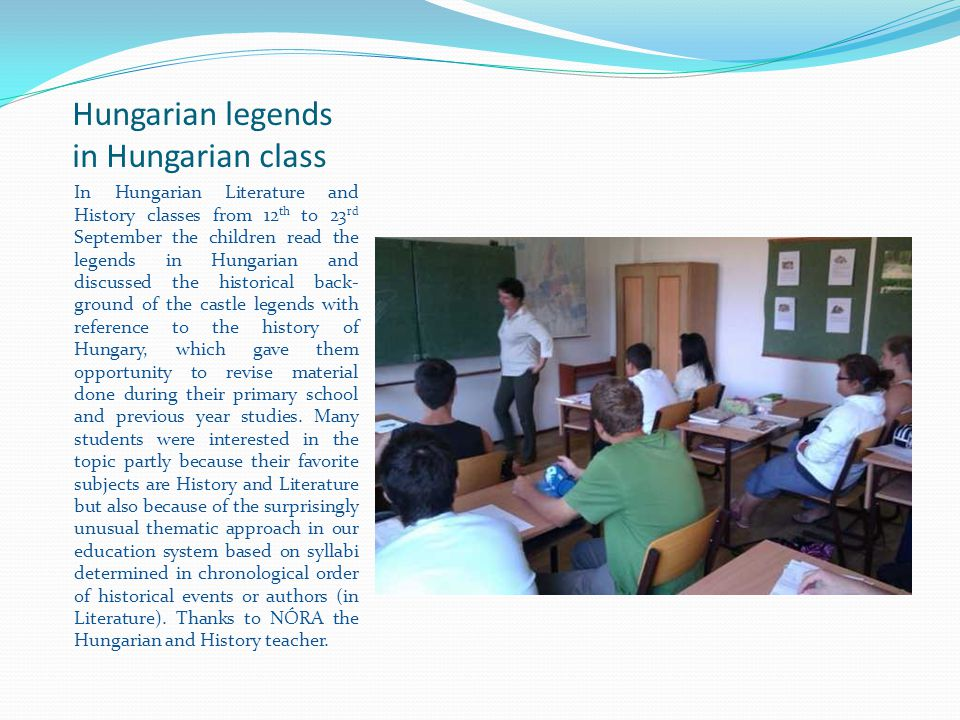 Hungarian legends in Hungarian class In Hungarian Literature and History classes from 12 th to 23 rd September the children read the legends in Hungarian and discussed the historical back- ground of the castle legends with reference to the history of Hungary, which gave them opportunity to revise material done during their primary school and previous year studies.
