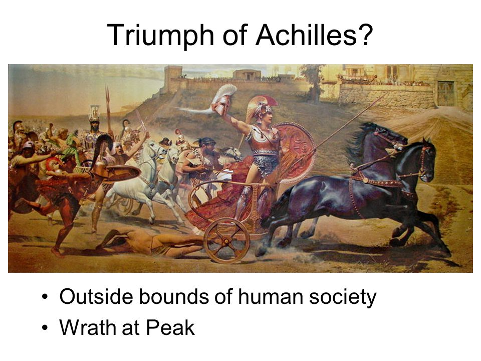 Triumph of Achilles Outside bounds of human society Wrath at Peak