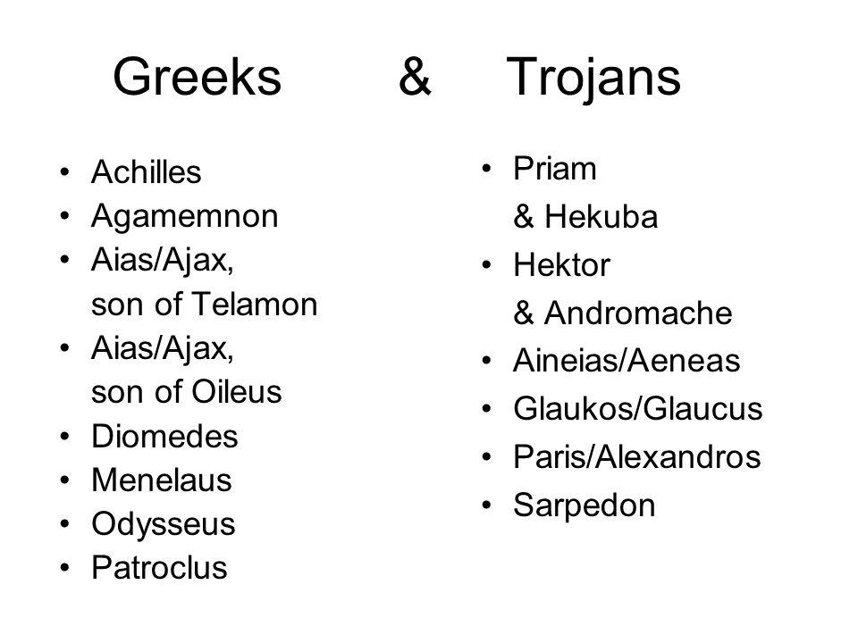 Greeks & Trojans Priam & Hekuba Hektor & Andromache Aineias/Aeneas Glaukos/Glaucus Paris/Alexandros Sarpedon Achilles Agamemnon Aias/Ajax, son of Telamon Aias/Ajax, son of Oileus Diomedes Menelaus Odysseus Patroclus