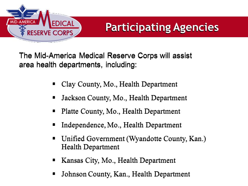 Participating Agencies The Mid-America Medical Reserve Corps will assist area health departments, including:  Clay County, Mo., Health Department  Jackson County, Mo., Health Department  Platte County, Mo., Health Department  Independence, Mo., Health Department  Unified Government (Wyandotte County, Kan.) Health Department  Kansas City, Mo., Health Department  Johnson County, Kan., Health Department  Clay County, Mo., Health Department  Jackson County, Mo., Health Department  Platte County, Mo., Health Department  Independence, Mo., Health Department  Unified Government (Wyandotte County, Kan.) Health Department  Kansas City, Mo., Health Department  Johnson County, Kan., Health Department
